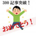 ブログ300記事達成!!ちょこっとアクセス数と収益を公開するよ